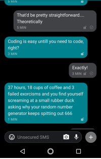 My non-coder friend is experiencing code for the first time.: 6 MIN  That'd be pretty straightforward....  Theoretically  5 MIN  Coding is easy untill you need to code,  right?  3 MIN  Exactly!  3 MIN  37 hours, 18 cups of coffee and 3  failed exo  screaming at a small rubber duck  asking why your random number  generator keeps spitting out 666  1 MIN  rcisms and you find yourself  O Unsecured SMS  O+ My non-coder friend is experiencing code for the first time.
