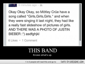 "This Bandhttp://omg-humor.tumblr.com: 6 minutes ago ·  Okay Okay Okay, so Mötley Crüe have a  song called ""Girls,Girls,Girls."" and when  they were singing it last night, they had like  a really fast slideshow of pictures of girls.  AND THERE WAS A PHOTO OF JUSTIN  BIEBER :"") asdfghjkl  6 Likes  1 Comment  THIS BAND  Knows what's up.  1 in 3 people will read this and go to  TASTE OF AWESOME.COM This Bandhttp://omg-humor.tumblr.com"