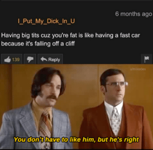 It's not an opinion, it's a fact by Mixodes MORE MEMES: 6 months ago  Put_My_Dick_In_U  Having big tits cuz you're fat is like having a fast car  because it's falling off a cliff  139  Reply  u/mixodes  You don't have to like him, but he's right It's not an opinion, it's a fact by Mixodes MORE MEMES