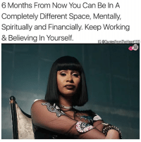 Memes, Entrepreneur, and Quotes: 6 Months From Now You Can Be In A  Completely Different Space, Mentally,  Spiritually and Financially. Keep Working  & Believing In Yourself 💯💯💯🙌🏽 Keep Hustling Baby, The Grind Gives You What You Put In! cardib bodakyellow lhhh lhhhollywood hiphop quotes motivationalquotes hustle nevergiveup dontstopgetitgetit itshustlersanditsus Moneymoves rakeitup entrepreneur entrepreneurlifestyle