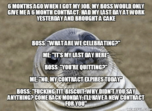 "I guess he changed his mind: 6 MONTHSAGO WHENIGOT MY JOB, MY BOSS WOULD ONLY  GIVE MEAG MONTH CONTRACT.HAD MY LAST DAYAT WORK  YESTERDAY AND BROUGHTACAKE  BOSS""WHAT ARE WECELEBRATING?  ME ITSMYLAST DAY HERE  BOSS ""YOURE QUITTING?  ME-NO,MY CONTRACT EXPIRES TODAY  BOSS: FUCKING TIT-BISCUIT WHYDIDNTYOUSAY  ANYTHING? COME BACKMONDAY ILLHAVEANEW CONTRACT  FOR YOU""  MEMEFUL COM I guess he changed his mind"