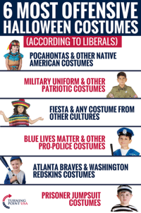 According To The Left, You're Racist No Matter What Costume You Wear! 🤦♀️🤦♀️🤦♀️ #BigGovSucks: 6 MOST OFFENSIVE  HALLOWEEN COSTUMES  CACCORDING TO LIBERALS)  POCAHONTAS& OTHER NATIVE  AMERICAN COSTUMES  MILITARY UNIFORM& OTHER  PATRIOTIC COSTUMES  FIESTA &ANY COSTUME FROM  OTHER CULTURES  BLUE LIVES MATTER& OTHER  PRO-POLICE COSTUMES  ATLANTA BRAVES&WASHINGTON  REDSKINS COSTUMES  PRISONER JUMPSUIT  COSTUMES  TURNING  POINT USA According To The Left, You're Racist No Matter What Costume You Wear! 🤦♀️🤦♀️🤦♀️ #BigGovSucks