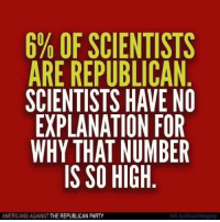 republican: 6% OF SCIENTISTS  ARE REPUBLICAN  SCIENTISTS HAVE NO  EXPLANATION FOR  WHY THAT NUMBER  IS SO HIGH  AMERICANS AGAINST  THE REPUBLICAN PARTY  billy/stopthegop