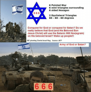 Hmmm🤔: 6 Pointed Star  6 mini triangles surrounding  6 sided Hexagon  6 66  2 Equilateral Triangles  60 - 60 - 60 degrees  Conquest for God or conquest for Satan? Do we  really believe that God (and His Beloved Son  Jesus Christ) will use the Satanic 666 Hex(agram)  on His beloved Israel? Wake up people!!!  IDF planting Zionist Israel flag. Source: AFP  Army of God or Satan?  666 Hmmm🤔