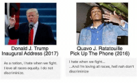 Discriminize: 6  Quavo J. Ratatouille  Donald J. Trump  Inaugural Address (2017)  Pick Up The Phone (2016)  As a nation, I hate when we fight.  I love all races equally. I do not  I hate when we fight.  ...And I'm loving all races, hell nah don't  discriminize  discriminize.