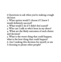 What Is The Best: 6 Questions to ask when you're making a tough  decision  I. What option would I choose if I knew I  would definitely succeed?  2. What would I do if I didn't feel scared?  3. Who can I talk to who's been in my shoes?  4. What are the likely outcomes of each choice  and decision?  5. What is the worst thing that could happen;  what is the best thing that could happen?  6. Am I making this decision for myself, or am  I choosing to please other people?