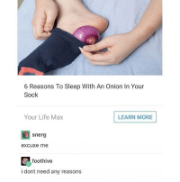 Funny, Life, and Lmao: 6 Reasons To Sleep With An Onion In Your  Sock  Your Life Max  LEARN MORE  snerg  excuse me  foothive  i dont need any reasons good morning! Follow me (@whoaciety) for more 💓 - - - - - [tags: textpost textposts wtftumblr funnytumblr tumblrlol tumblrtextpost tumblrtextposts tumblr funnytextpost funnytextposts tumblrfunny ifunny relatable relatabletextpost rt slime relatablepost asmr 314tim meme lmao shrek spongebob trickshot 😂 pepe textpostaccount cohmedy funny satan ]