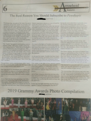 """A friend of mine wrote an article of why we should subscribe to PewDiePie in the school newspaper: 6  rrowhead  features  The Real Reason You Should Subscribe to Pewdiepie  Staff Writer  Pewdiepie has, throughout the years, become a thentic experience, almost as a sort of bond be- having the most subscribers is generally nomi-  notorious and prolific creator on Youtube, hav- tween the creator and the viewer  ing had the most subscribers on the platform This bond is something that makes the Internet along with the precedent is sets, is invaluable  for the past five years, and has become a sym- incredibly unique in its freedom and individu That position as figurehead shows what many  bolic representative of Youtube and the internet ality, something that the rise of media compa- users of Youtube have decided they like best,  culture that thrives there. Though marred with nies threatens to topple. It is seen in the fight and when T-Series inevitably surpasses  a controversial past, Pewdiepie (Felix Kjell- over privacy, such the controversy Facebook Pewdiepie, it shows the influence and new  berg) has recently been championed by many confronted last summer over the data it collect- found power of media companies, setting a  on the Internet as the defender, of sorts, from ed on its users: a fight between the individual precedent that media companies and advertisers  the onslaught of new media companies that freedoms of the users and viewers, their priva- are, in a sense, the """"ruling class"""" of the Inter-  have risen to power on the Internet and  Youtube; name, the Indian music/film produc- selling their personal information off to an ad  tion company known as T-Series.  nal, but the symbolism that comes with it  cy, and the greed of the media corporations,net  agency  But, while Pewdiepie remains on top, and  hile the support he has received from other  The """"battle"""" has gained much traction and at- It is seen in the fight on Youtube over moneti- creators pays off, it is a """