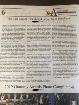 """A friend of mine wrote an article of why we should subscribe to Pewdiepie in the school newspaper.: 6  rrowhead  features  The Real Reason You Should Subscribe to Pewdiepie  Staff Writer  Pewdiepie has, throughout the years, become a thentic experience, almost as a sort of bond be- having the most subscribers is generally nomi  notorious and prolific creator on Youtube, hav-  tween the creator and the viewer  nal, but the symbolism that comes with it,  ing had the most subscribers on the platform This bond is something that makes the Internet along with the precedent is sets, is invaluable  for the past five years, and has become a sym- incredibly unique in its freedom and individu- That position as figurehead shows what many  bolic representative of Youtube and the internet ality, something that the rise of media compa- users of Youtube have decided they like best,  culture that thrives there. Though marred with nies threatens to topple. It is seen in the fight and when T-Series inevitably surpasses  a controversial past, Pewdiepie (Felix Kjell-over privacy, such the controversy Facebook Pewdiepie, it shows the influence and new-  berg) has recently been championed by many  on the Internet as the defender, of sorts, from ed on its users: a fight between the individual precedent that media companies and advertisers  confronted last summer over the data it collect-  found power of media companies, setting a  the onslaught of new media companies that  have risen to power on the Internet and  Youtube; name, the Indian music/film produc- selling their personal information off to an ad  tion company known as T-Series.  freedoms of the users and viewers, their priva- are, in a sense, the """"ruling class"""" of the Inter  cy, and the greed of the media corporations, net  But, while Pewdiepie remains on top, and  while the support he has received from other  agency  The """"battle"""" has gained much traction and at- It is seen in the fight on Youtube over moneti- creators pays off, i"""