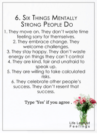 <3 #LifeLearnedFeelings: 6. Six THINGS MENTALLY  STRONG PEOPLE Do  1. They move on. They don't waste time  feeling sorry for themselves.  2. They embrace change. They  welcome challenges.  3. They stay happy. They don't waste  energy on things they can't control  4. They are fair and unafraid to  speak up.  5. They are willing to take calculated  risks  6. They celebrate other people's  success. They don't resent that  SUC CeSS  Type 'Yes' if you agree  Life L  Feel g S <3 #LifeLearnedFeelings