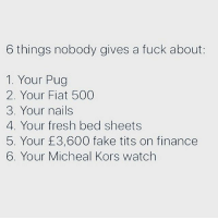 Fake, Finance, and Fresh: 6 things nobody gives a fuck about:  1. Your Pug  2. Your Fiat 500  3. Your nails  4. Your fresh bed sheets  5. Your £3,600 fake tits on finance  6. Your Micheal Kors watch 7. Your shit Sunday lunch 😒 Get following @scouse_ma @scouse_ma @scouse_ma @scouse_ma