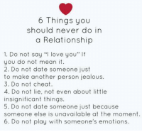 """Jealous, Love, and Memes: 6 Things you  should never do in  a Relationship  1. Do not say """"I love you"""" lf  you do not mean it.  2. Do not date someone just  to make another person jealous.  3. Do not cheat  4. Do not lie, not even about little  insignificant things.  5. Do not date someone just because  someone else is unavailable at the moment  6. Do not play with someone's emotions."""