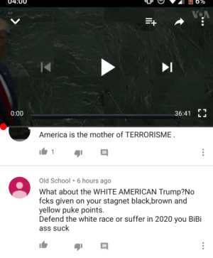 The President wasn't racist enough for him: 6%  VOA  AP  0:00  36:41  L  America is the mother of TERRORISME  1  Old School 6 hours ago  What about the WHITE AMERICAN Trump?No  fcks given on your stagnet black,brown and  yellow puke points.  Defend the white race or suffer in 2020 you BiBi  ass suck The President wasn't racist enough for him