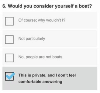 Comfortable, Memes, and Today: 6. Would you consider yourself a boat?  Of course; why wouldn't 1?  Not particularly  No, people are not boats  This is private, and I don't feel  comfortable answering 47 Of Today's Freshest Pics And Memes