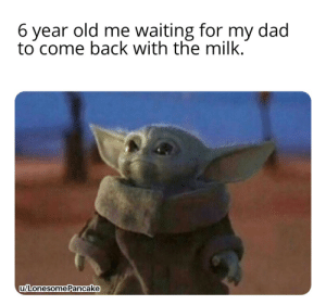 Dad, Reddit, and Old: 6 year old me waiting for my dad  to come back with the milk.  u/Lonesome Pancake Come back with the milk, you must.