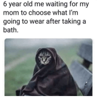 Old, Waiting..., and Mom: 6 year old me waiting for my  mom to choose what I'm  going to wear after taking a  bath Really was like that
