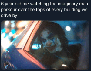 meirl: 6 year old me watching the imaginary man  parkour over the tops of every building we  drive by meirl