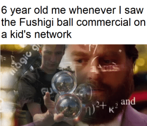 only real ones will remember this: 6 year old me whenever I saw  the Fushigi ball commercial on  a kid's network  GU  and  2+  K only real ones will remember this