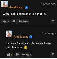 Memes, Tumblr, and Blog: 6 years ago  Amaliexoxo  l wish I could suck cock like that. .C  13  Reply  1 year ago  Amaliexoxo  Its been 5 years and Im easily better  than her now.  0 30-minute-memes:  She learned