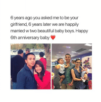 Beautiful, Shit, and Happy: 6 years ago you asked me to be your  girlfriend, 6 years later we are happily  married w two beautiful baby boys. Happy  6th anniversary baby this is the shit i want