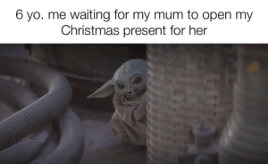 It did be like that: 6 yo. me waiting for my mum to open my  Christmas present for her It did be like that