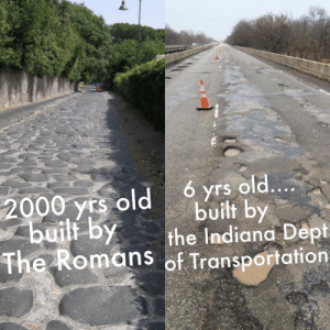 How have we gotten worse at making roads over time?: 6 yrs old....  built by  the Indiana Dept  The Romans of Transportation  2000 yrs old  buili by How have we gotten worse at making roads over time?
