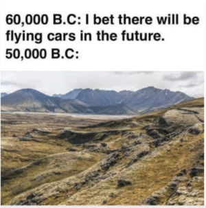 Cars, Future, and I Bet: 60,000 B.C: I bet there will be  flying cars in the future.  50,000 B.C: me_irl