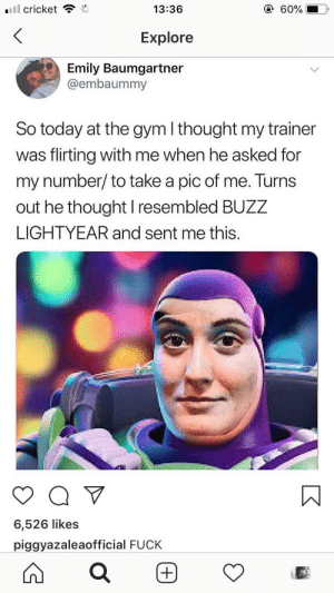 Gym, Reddit, and Cricket: @ 60%  13:36  ll cricket  Explore  Emily Baumgartner  @embaummy  So today at the gym I thought my trainer  was flirting with me when he asked for  my number/ to take a pic of me. Turns  out he thought I resembled BUZZ  LIGHTYEAR and sent me this  6,526 likes  piggyazaleaofficial FUCK  + Oooooooooof
