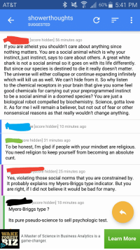 Atheism in r/showerthoughts: 60% 5:41 PM  AT&T  shower thoughts  SUGGESTED  lscore hidden 56 minutes ago  If you are atheist you shouldn't care about anything since  nothing matters. You are a social  animal which is why your  instinct, just instinct, says to care about others. A great white  shark is not a social animal so it goes on with its life differently  But since our species is destined to die it really doesn't matter  The universe will either collapse or continue expanding infinitely  which will kill us as well. We can't hide from it. So why listen  to the chemical receptors in your brain that give you some feel  good chemicals for carrying out your preprogrammed instinct  to be a social animal in a doomed species? You are just a  biological robot compelled by biochemistry. Science, gotta love  it. As for me I will remain a believer, but not out of fear or other  nonsensical reasons as that really wouldn't change anything  e score hidden] 10 minutes ago  ore hidden 31 minutes ago  To be honest, I'm glad if people with your mindset are religious  You need religion to keep yourself from becoming an absolute  cunt.  e hidden] 25 minutes ago  Yes, violating those social norms that you are constrained by  lt probably explains my Myers-Briggs type indicator. But you  are right, if I did not believe it would be bad for many  score hidden] 18 minutes ago  Myers-Briggs type  ts pure pseudo-science to sell psychologic test  WAKE  A Master of Science in Business Analytics is a  FOREST  Learn More  Riz  game-changer Atheism in r/showerthoughts