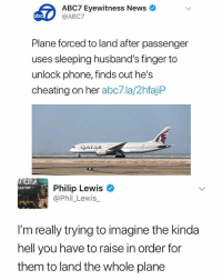 Cheating, Memes, and News: 60  ABC7 Eyewitness News  @ABC7  Plane forced to land after passenger  uses sleeping husband's finger to  unlock phone, finds out he's  cheating on her abc7.la/2hfajiP  QATAR  Philip Lewis  @Phil_Lewis  AD TRIP  I'm really trying to imagine the kinda  hell you have to raise in order for  them to land the whole plane 😂Omg
