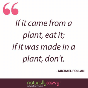 "Words to live (and eat) by! Take our non-GMO challenge to eliminate ""eating anything that came from a plant."" http://naturallysavvy.com/challenges #gethealthy #quote Michael Pollan: 60  If it came from a  plant, eat it;  if it was made in a  plant, don't.  MICHAEL POLLAN  naturallusovvu  naturallysavvy.comm Words to live (and eat) by! Take our non-GMO challenge to eliminate ""eating anything that came from a plant."" http://naturallysavvy.com/challenges #gethealthy #quote Michael Pollan"