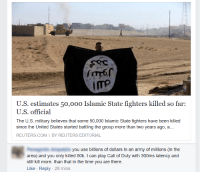 """Tumblr, Army, and Blog: 60  ITP  U.S. estimates 50,00o Islamic State fighters killed so far:  U.S. official  The U.S. military believes that some 50,000 Islamic State fighters have been killed  since the United States started battling the group more than two years ago, a...  REUTERS.COM I BY REUTERS EDITORIAL  you use billions of dollars in an army of millions (in the  area) and you only killed 50k. I can play Call of Duty with 300ms latency and  still kill more. than that in the time you are there.  Like Reply 28 mins <p><a href=""""http://memehumor.tumblr.com/post/157412837973/call-of-duty-real-warfare"""" class=""""tumblr_blog"""">memehumor</a>:</p>  <blockquote><p>Call of Duty = Real Warfare</p></blockquote>"""