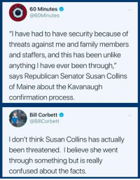 "Confused, Facts, and Family: 60 Minutes  @60Minutes  ""I have had to have security because of  threats against me and family members  and staffers, and this has been unlike  anything l have ever been through,""  says Republican Senator Susan Collins  of Maine about the Kavanaugh  confirmation process.  Bill Corbett  @BillCorbett  I don't think Susan Collins has actually  been threatened. I believe she went  through something but is really  confused about the facts. U.S. Democratic Socialists  #HateLiberalsBiteMe"