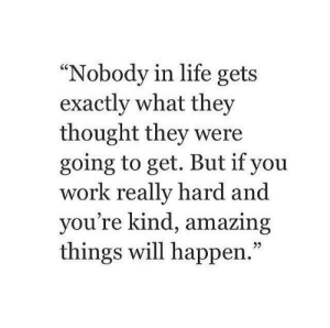 """Ure: 60  """"Nobody in life gets  exactly what they  thought they were  going to get. But if you  work really hard and  yo  u're kind, amazing  things will happen.  05"""