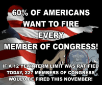 "Memes, Blue, and Ensure: 60% OF AMERICANS  WANT TO FIRE  EVERY  MEMBER OF CONGRESS!  Term Limits  US Congress  IF A 12 YEAR TERM LIMIT WAS RATIFIED  TODAY 227 MEMBERS OF CONGRESS  WOULD BE FIRED THIS NOVEMBER! Sign our petition here! We CAN impose term limits without Congress' approval! 🎯🎯http://termlimitsforuscongress.com/e-petition.html 🎯🎯  Due to the power of the polarized parties and the mountains of campaign money from lobbyists, we have career politicians spending 30 or 40 years in Congress.  THESE are the senior/most powerful members who decide how the entire parties will vote and THESE are the members who have sold us out to the highest bidders and devastated our economy.  And, don't be fooled even further by believing that it's a red or blue issue.  BOTH parties have been bought off by many of the same big hitters to ensure that whichever party is in control, they ALWAYS win.  It's not a party thing.  It's a corruption thing!  It's time to change the rules in DC and eliminate the ""problems!""  With the second option of Article 5, we can pass a Term Limits Amendment without Congress's approval! With this one amendment we destroy every long term relationship with lobbyists and provide a turnover rate that guarantees that they will never again control a majority in Congress! With this one amendment, we can guarantee that no person spends 30 or 40 years becoming more powerful and dictating how everyone else in his/her party must vote! Sign the petition! It only takes a minute! Let's make this happen!  If you're ready to get involved and help, take the next step! Here's a listing of the state pages! I challenge you to go to your state page and let them know you want to fill a petition (15 signatures). https://www.facebook.com/notes/term-limits-for-us-congress/state-leaders-and-state-facebook-pages/783469188341832 Learn more about this grassroots movement. FAQs about Term Limits for US Congress: https://www.facebook.com/notes/term-limits-for-us-congress/frequently-asked-questions-everything-you-could-possibly-want-to-know-about-our-/740304855991599"
