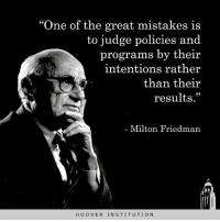 "Memes, Milton Friedman, and Mistakes: 60  ""One of the great mistakes is  to judge policies and  programs by their  intentions rather  than their  results""  29  Milton Friedman  HOOVER INSTITUTION Be result driven. Don't be all talk."