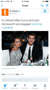 https://t.co/0g2t8myuOf: 60%  Ooo AT&T  11:13 AM  a  Tweet  E! Online  @eonline  It's official! Miley Cyrus and Liam  Hemsworth are engaged  eonline/  1JmHPP5  1/21/16, 8:21 PM  25K  RETWEETS  28K  LIKES  Reply to E! Online, KRISTINABATAL  Home  Notifications  Moments  Messages https://t.co/0g2t8myuOf