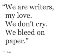 "Love, Paper, and Cry: 60  ""We are writers,  my love  We don't cry  We bleed on  paper.""  95  -a.y"