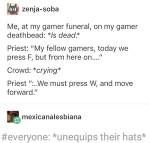 """Crying, Reddit, and Today: 60 zenja-soba  Me, at my gamer funeral, on my gamer  deathbead: */s dead*  Priest: """"My fellow gamers, today  press F, but from here on...""""  Crowd: *crying*  Priest """".We must press W, and move  forward.""""  mexicanalesbiana  #everyone: unequips their hats* Epic gamer moment"""
