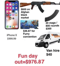 "Iphone, Black, and Http: $600 on  Afghan  OA  black  market  20 mags /  800 rounds  $300  Fursonacon  $36.87 for  Furry  convention  iPhone X  $999.99  COLNE  VAN HIRE  Van hire  Fun day $40  out $976.87 <p>Oh yes via /r/MemeEconomy <a href=""http://ift.tt/2xwgBDw"">http://ift.tt/2xwgBDw</a></p>"