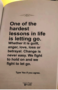 <3: 600  One of the  hardest  lessons in life  is letting go.  Whether it is guilt,  anger, love, loss or  betrayal. Change is  never easy. We fight  to hold on and we  fight to let go.  Type Yes if you agree.  Lessons Taught  By LIFE <3