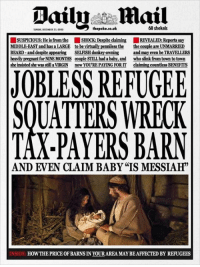 600 shekels  thepoke.co.uk  SUNDAT DECEMBER 25,0000  SUSPICIOUS: Heis from the ISHOCK: te elaiming REVEALED  say  MIDDLE EAST and has a LARGE to be virtually penniless the thecouple are UNMARRIED  BEARD-and despite appearing SELFISH donkey-owning and may even be TRAVELLERS  heavilypregnant for NINEMONTHS couple STILL had a baby, and  who slink from town to town  sheinsisted she was still aVIRGIN now YOU'RE PAYING FOR IT  countless BENEFITS  JOBLESS REFUGEE  SOUATTERS WRECK  TAX-PAYERS BARN  AND EVEN CLAIM BABY IS MESSIAH  INSIDE: HO  YOURAREAMAYBEAFFECTED BY REFUGEES How the Daily Mail would have reported the birth of Jesus...