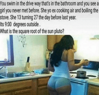 bathroom: You swim in the drive waythats in the bathroom and you see a  girl you never met before. She yo ex cooking airand boiling the  stove. She 13 turning 27 the day before last year.  ts 9:00 degrees outside.  What is the square root of the sun pluto?