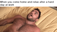 relax: When you come home and relax after a hard  day at work