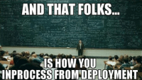 That's all!: AND THAT FOLKS  IS HOW YOU  INPROCESS FROM DEPLOYMENT That's all!