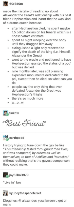 "Be Like, Best Friend, and God: 60r3d0m  made the mistake of reading up about  Alexander the Great's relationship with his best  friend Hephaestion and learnt that he was kind  of a drama queen because  after Hephaestion died, he spent maybe  1.5 billion dollars on his funeral which is a  conservative estimate  spent all night weeping over the body  until they dragged him away  extinguished a light only reserved to  signify the death of the king (i.e. himself,  Alexander the Great)  went to the oracle and petitioned to have  Hephaestion granted the status of a god  but was denied  nine months later, was still planning  expensive monuments dedicated to his  pal, except then he died, so what can you  people say the only thing that ever  defeated Alexander the Great was  Hephaestion's thighs  there's so much more  W O W  inkdw  Best Friend  earthpodd  History trying to tune down the gay be like  ""This friendship lasted throughout their lives,  and was compared, by others as well as  themse/ves, to that of Achilles and Patroclus.""  without realising that's the gayest comparison  they could make.  joyfulboi1979  ""Live in"" bro  kyubeythespaceferret  Diogenes: @ alexander: yass kween u get ur  mans i have a folder in my phone dedicated to diogenes called diogememes and i save every diogememe i come across"