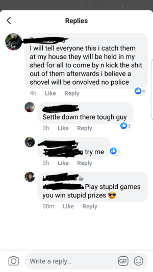 Comments about car lootings in my small town page: 61%2:06 PM  Replies  I will tell everyone this i catch them  at my house they will be held in my  shed for all to come by n kick the shit  out of them afterwards i believe  shovel will be onvolved no police  4  Reply  4h  Like  Settle down there tough guy  3  Reply  3h  Like  1  try me  3h  Like  Reply  Play stupid games  you win stupid prizes  38m  Like  Reply  Write a reply..  GIF  H0 Comments about car lootings in my small town page