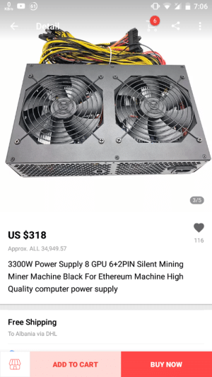 What the?: (61  KB/s  3/5  US $318  Approx. ALL 34,949.57  3300W Power Supply 8 GPU 6+2PIN Silent Mining  Miner Machine Black For Ethereum Machine High  Quality computer power supply  116  Free Shipping  To Albania via DHL  ADD TO CART  BUY NOW What the?