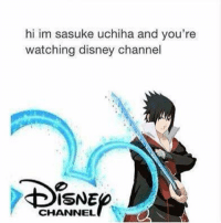 bruh: hi im sasuke uchiha and you're  watching disney channel  ISNE  CHANNEL bruh