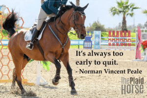 Horse, Quotes, and Magazine: 616  It's always too  early to quit.  -Norman Vincent Peale  ThePlaid  Harse 20 Motivational Quotes to Use at the Barn | The Plaid Horse Magazine